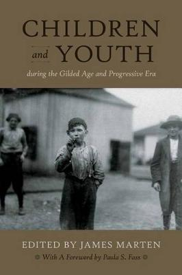 Children and Youth During the Gilded Age and Progressive Era by James Marten