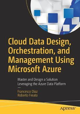 Cloud Data Design, Orchestration, and Management Using Microsoft Azure by Francesco Diaz