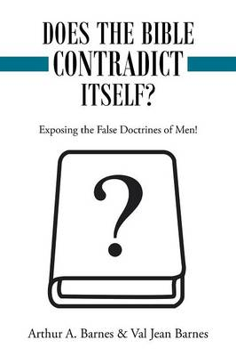 Does the Bible Contradict Itself?: Exposing the False Doctrines of Men! by Arthur a Barnes