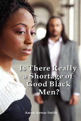 Is There Really a Shortage of Good Black Men? by Aaron Anwar Smith