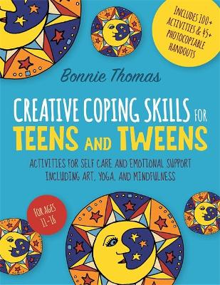 Creative Coping Skills for Teens and Tweens: Activities for Self Care and Emotional Support Including Art, Yoga, and Mindfulness book