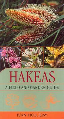 Hakeas: A Field & Garden Guide by Ivan Holliday
