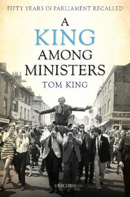 A King Among Ministers: Fifty Years in Parliament Recalled by Lord Tom King