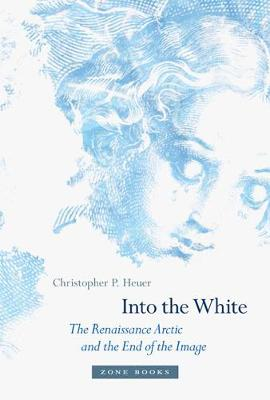 Into the White: The Renaissance Arctic and the End of the Image by Christopher P. Heuer