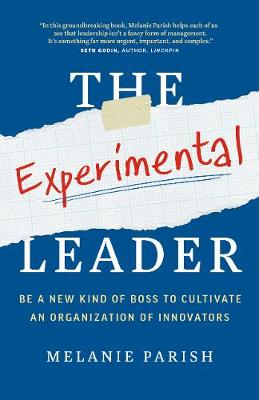 The Experimental Leader: Be a New Kind of Boss to Cultivate an Organization of Innovators by Melanie Parish