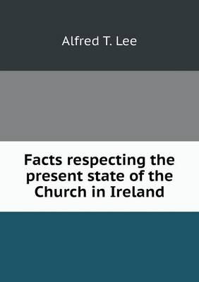 Facts Respecting the Present State of the Church in Ireland by Alfred T Lee