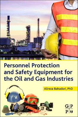 Personnel Protection and Safety Equipment for the Oil and Gas Industries by Alireza Bahadori