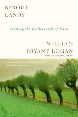 Sprout Lands: Tending the Endless Gift of Trees by William Bryant Logan