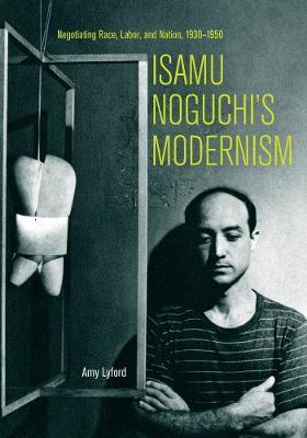 Isamu Noguchi's Modernism by Amy Lyford