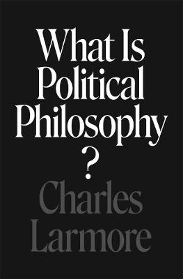 What Is Political Philosophy? by Charles Larmore