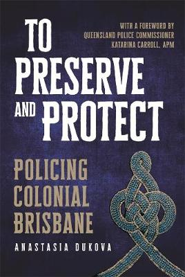 To Preserve and Protect: Policing Colonial Brisbane book