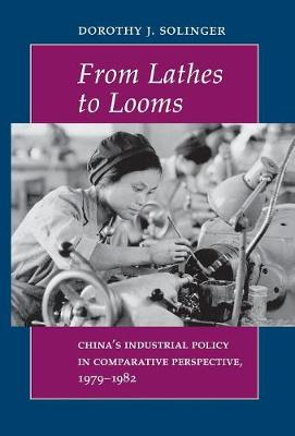 From Lathes to Looms by Dorothy J. Solinger