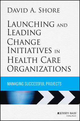 Launching and Leading Change Initiatives in Health Care Organizations by David A. Shore