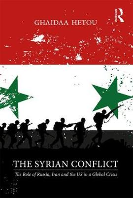The Syrian Conflict: The Role of Russia, Iran and the US in a Global Crisis by Ghaidaa Hetou