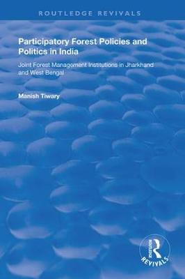 Participatory Forest Policies and Politics in India: Joint Forest Management Institutions in Jharkhand and West Bengal by Manish Tiwary