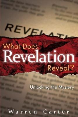What Does Revelation Reveal?: Unlocking the Mystery by Warren Carter