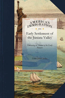 History of the Early Settlement of the J: Embracing an Account of the Early Pioneers, and the Trials and Privations Incident to the Settlement of the Valley; Predatory Incursions, Massacres, and Abductions by the Indians During the French and Indian Wars, and the War of the Revolution, &C. by James Jones