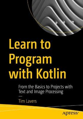 Learn to Program with Kotlin: From the Basics to Projects with Text and Image Processing by Tim Lavers