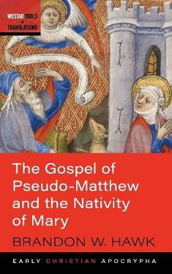 The Gospel of Pseudo-Matthew and the Nativity of Mary by Brandon W Hawk
