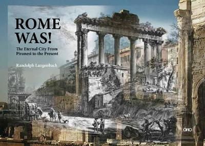 Rome Was: Rome from Piranesi to the Present by Randolph Langenbach