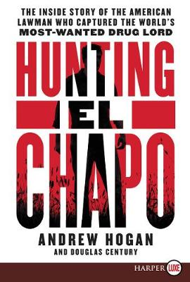 Hunting El Chapo: The Inside Story of the American Lawman Who Captured the World's Most Wanted Drug-Lord by Andrew Hogan