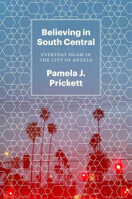Believing in South Central: Everyday Islam in the City of Angels by Pamela J Prickett