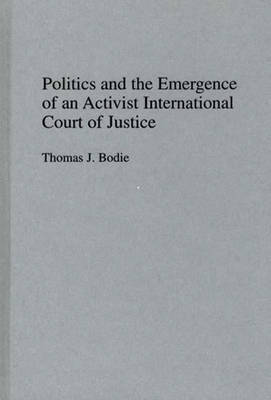 Politics and the Emergence of an Activist International Court of Justice by Thomas J. Bodie