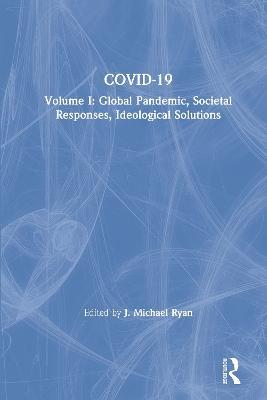 COVID-19: Volume I: Global Pandemic, Societal Responses, Ideological Solutions by J. Michael Ryan
