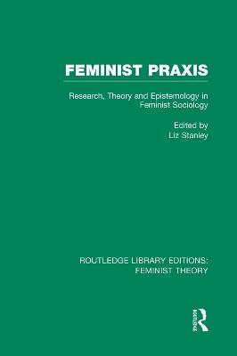 Feminist Praxis (RLE Feminist Theory) by Liz Stanley