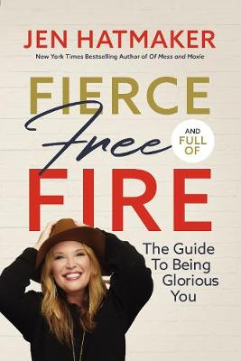 Fierce, Free, and Full of Fire: The Guide to Being Glorious You by Jen Hatmaker
