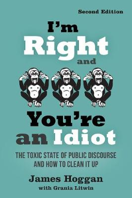 I'm Right and You're an Idiot - 2nd Edition: The Toxic State of Public Discourse and How to Clean it Up by James Hoggan