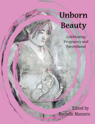 Unborn Beauty: Celebrating Pregnancy and Parenthood by Rochelle Manners