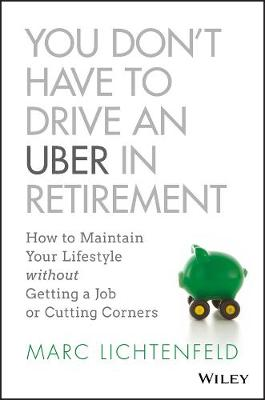 You Don't Have to Drive an Uber in Retirement by Marc Lichtenfeld