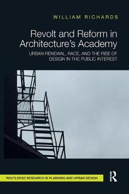 Revolt and Reform in Architecture's Academy: Urban Renewal, Race, and the Rise of Design in the Public Interest by William Richards