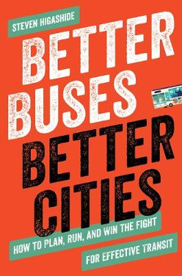 Better Buses, Better Cities: How to Plan, Run, and Win the Fight for Effective Transit by Steven Higashide