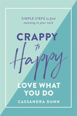 Crappy to Happy: Love What You Do: Simple Steps to Find Meaning in Your Work by Cassandra Dunn