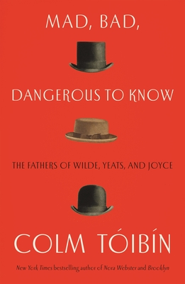 Mad, Bad, Dangerous to Know: The Fathers of Wilde, Yeats and Joyce by Colm Toibin