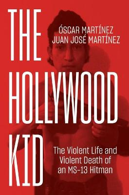 The Hollywood Kid: The Violent Life and Violent Death of an MS-13 Hitman by Oscar Martinez