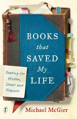 Books That Saved My Life: Reading for Wisdom, Solace and Pleasure by Michael McGirr