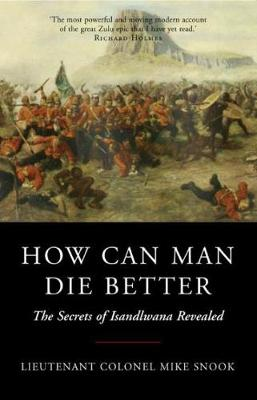 How Can Man Die Better: The Secrets of Isandlwana Revealed by Lieut. Col. Mike Snook