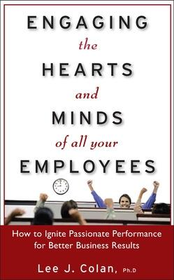 Engaging the Hearts and Minds of All Your Employees:  How to Ignite Passionate Performance for Better Business Results by Lee Colan