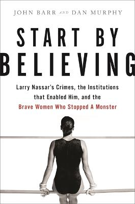 Start by Believing: Larry Nassar's Crimes, the Institutions that Enabled Him, and the Brave Women Who Stopped a Monster by Dan Murphy