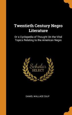 Twentieth Century Negro Literature: Or a Cyclopedia of Thought on the Vital Topics Relating to the American Negro by Daniel Wallace Culp