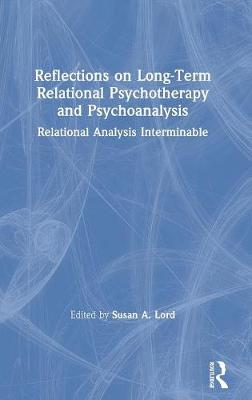 Reflections on Long-Term Relational Psychotherapy and Psychoanalysis: Relational Analysis Interminable by Susan A. Lord