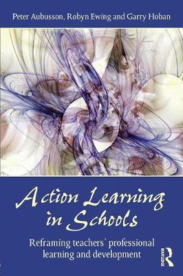 Action Learning in Schools: Reframing teachers' professional learning and development by Peter Aubusson