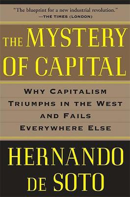 The Mystery of Capital: Why Capitalism Triumphs in the West and Fails Everywhere Else by Hernando De Soto