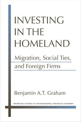 Investing in the Homeland: Migration, Social Ties, and Foreign Firms by Benjamin A.T. Graham