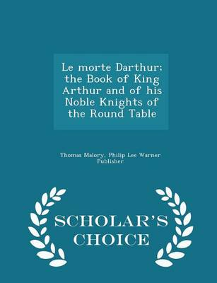 Le Morte Darthur; The Book of King Arthur and of His Noble Knights of the Round Table - Scholar's Choice Edition by Sir Thomas Malory