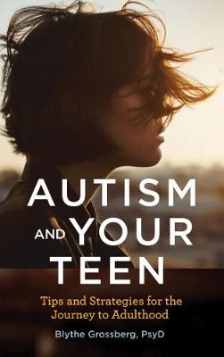 Autism and Your Teen: Tips and Strategies for the Journey to Adulthood by Blythe Grossberg