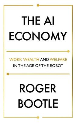 The AI Economy: Work, Wealth and Welfare in the Robot Age by Roger Bootle
